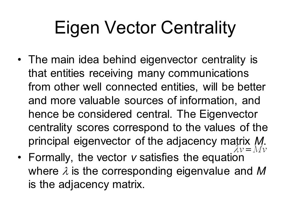 Eigen Vector Centrality The main idea behind eigenvector centrality is that entities receiving many communications from other well connected entities, will be better and more valuable sources of information, and hence be considered central.