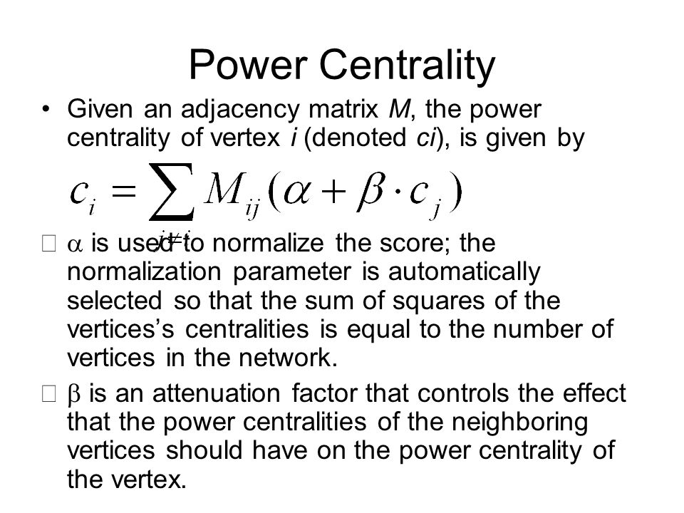 Power Centrality Given an adjacency matrix M, the power centrality of vertex i (denoted ci), is given by  is used to normalize the score; the normalization parameter is automatically selected so that the sum of squares of the vertices's centralities is equal to the number of vertices in the network.