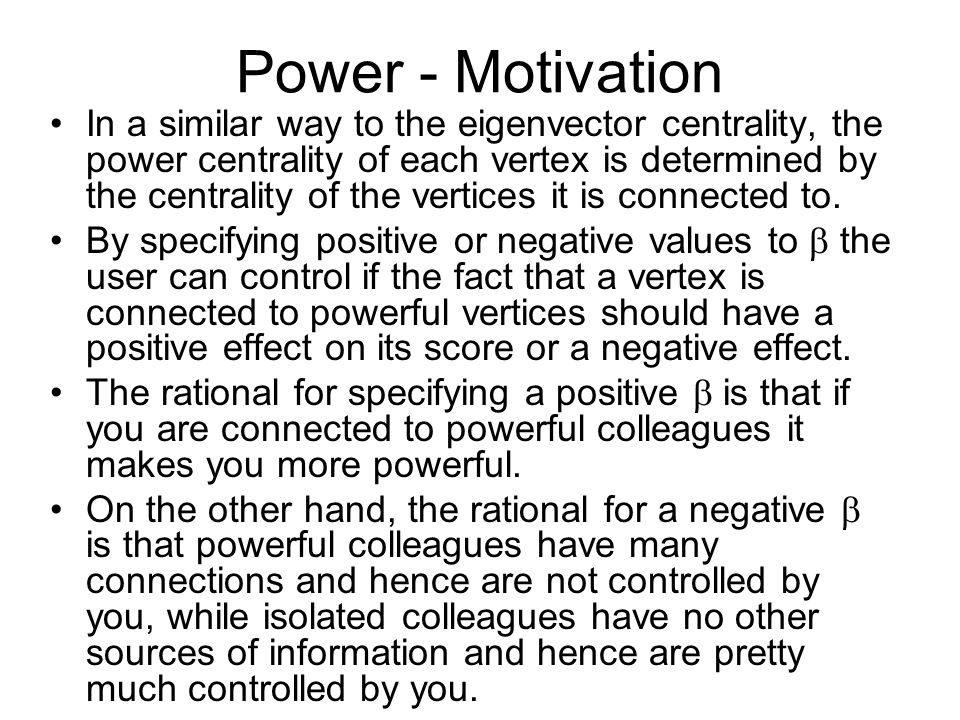 Power - Motivation In a similar way to the eigenvector centrality, the power centrality of each vertex is determined by the centrality of the vertices it is connected to.