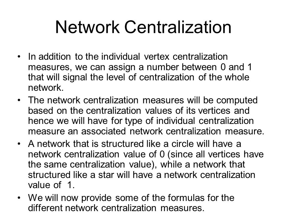Network Centralization In addition to the individual vertex centralization measures, we can assign a number between 0 and 1 that will signal the level of centralization of the whole network.