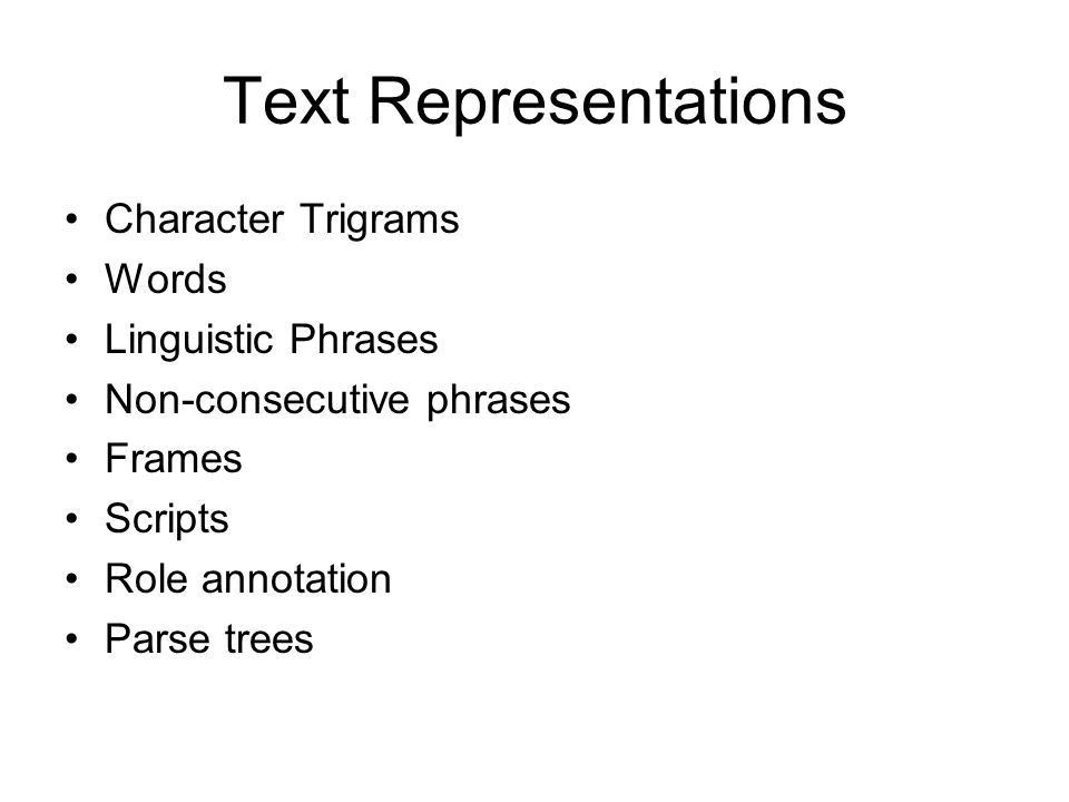 Text Representations Character Trigrams Words Linguistic Phrases Non-consecutive phrases Frames Scripts Role annotation Parse trees