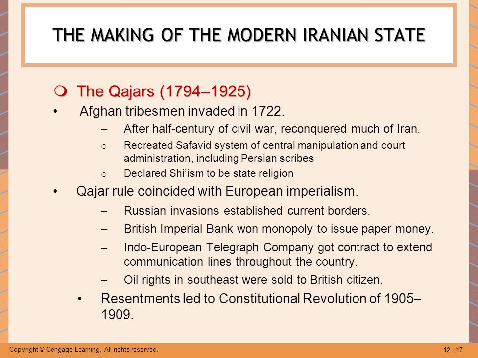 12 | 17 Copyright © Cengage Learning. All rights reserved. THE MAKING OF THE MODERN IRANIAN STATE  The Qajars (1794–1925) Afghan tribesmen invaded in