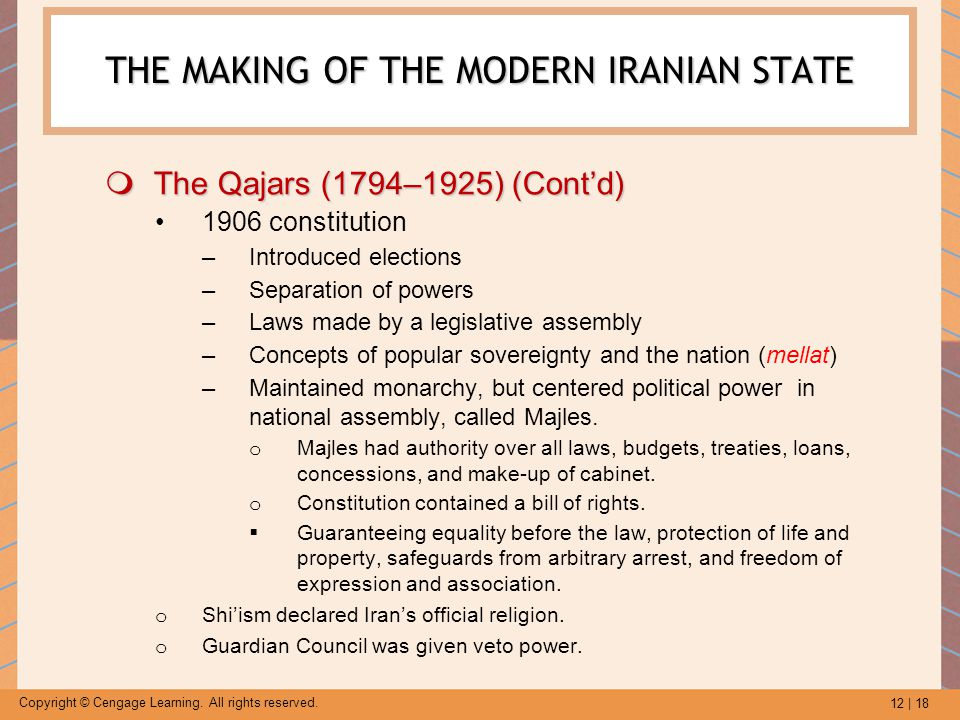 12 | 18 Copyright © Cengage Learning. All rights reserved. THE MAKING OF THE MODERN IRANIAN STATE  The Qajars (1794–1925) (Cont'd) 1906 constitution