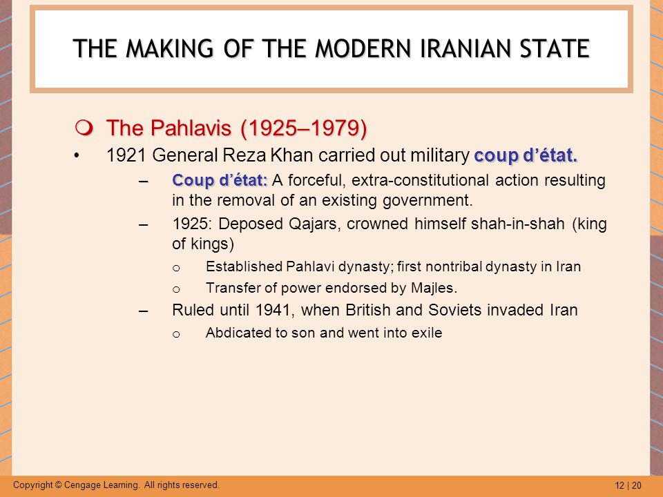 12 | 20 Copyright © Cengage Learning. All rights reserved. THE MAKING OF THE MODERN IRANIAN STATE  The Pahlavis (1925–1979) coup d'état.1921 General