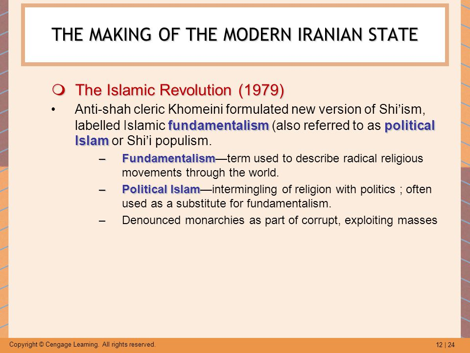 12 | 24 Copyright © Cengage Learning. All rights reserved. THE MAKING OF THE MODERN IRANIAN STATE  The Islamic Revolution (1979) fundamentalism polit
