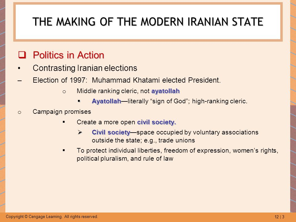 12 | 3 Copyright © Cengage Learning. All rights reserved. THE MAKING OF THE MODERN IRANIAN STATE  Politics in Action Contrasting Iranian elections –E