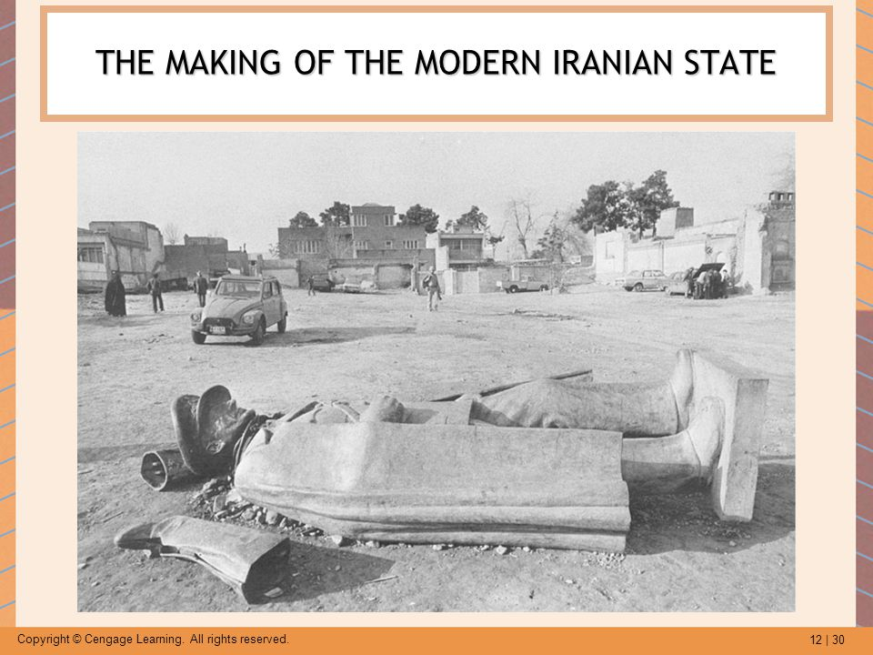 12 | 30 Copyright © Cengage Learning. All rights reserved. THE MAKING OF THE MODERN IRANIAN STATE