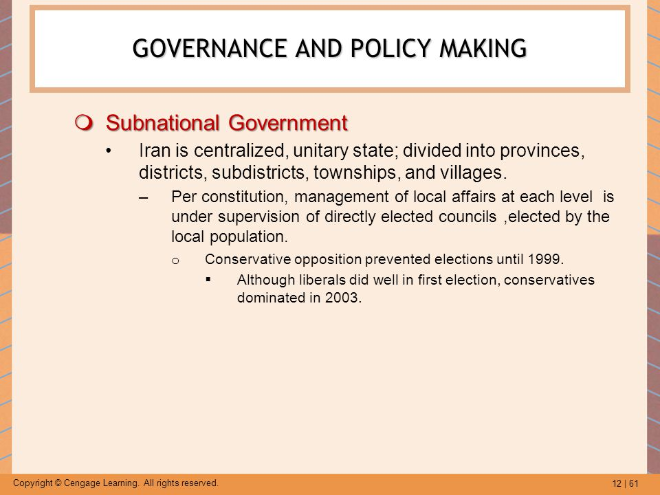 12 | 61 Copyright © Cengage Learning. All rights reserved. GOVERNANCE AND POLICY MAKING  Subnational Government Iran is centralized, unitary state; d