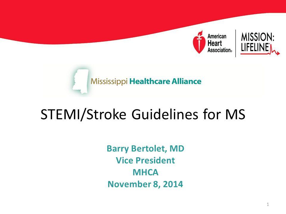 STEMI/Stroke Guidelines for MS Barry Bertolet, MD Vice President MHCA November 8, 2014 1