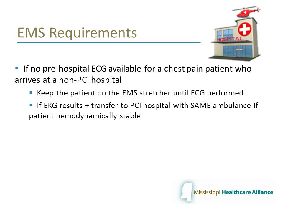 EMS Requirements  If no pre-hospital ECG available for a chest pain patient who arrives at a non-PCI hospital  Keep the patient on the EMS stretcher until ECG performed  If EKG results + transfer to PCI hospital with SAME ambulance if patient hemodynamically stable