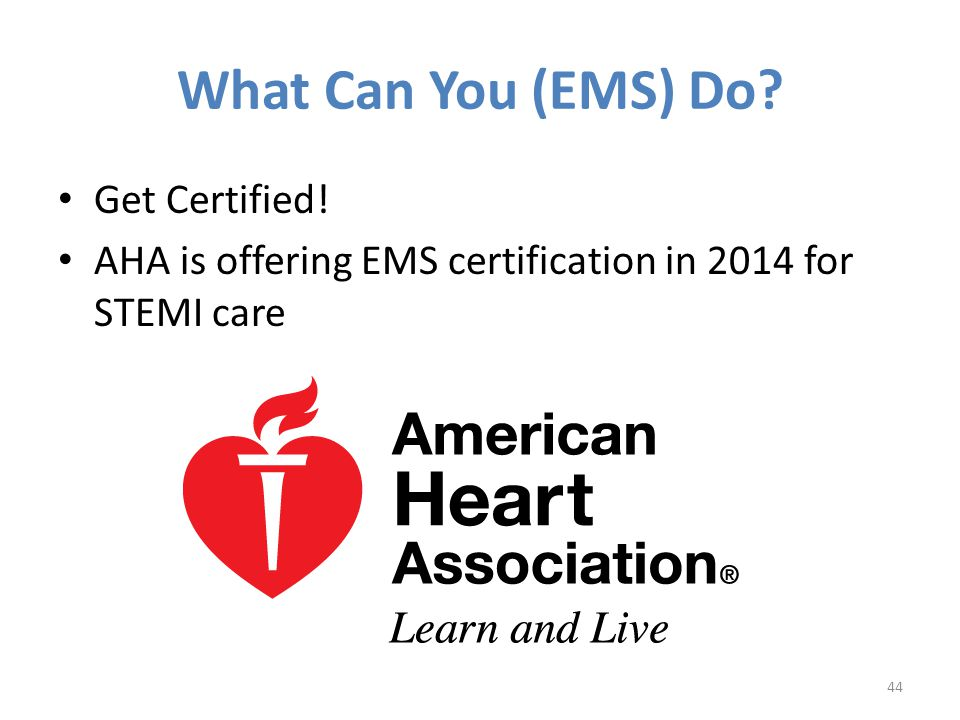 What Can You (EMS) Do? Get Certified! AHA is offering EMS certification in 2014 for STEMI care 44