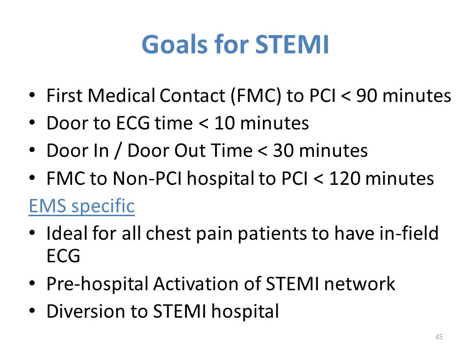 Goals for STEMI First Medical Contact (FMC) to PCI < 90 minutes Door to ECG time < 10 minutes Door In / Door Out Time < 30 minutes FMC to Non-PCI hospital to PCI < 120 minutes EMS specific Ideal for all chest pain patients to have in-field ECG Pre-hospital Activation of STEMI network Diversion to STEMI hospital 45