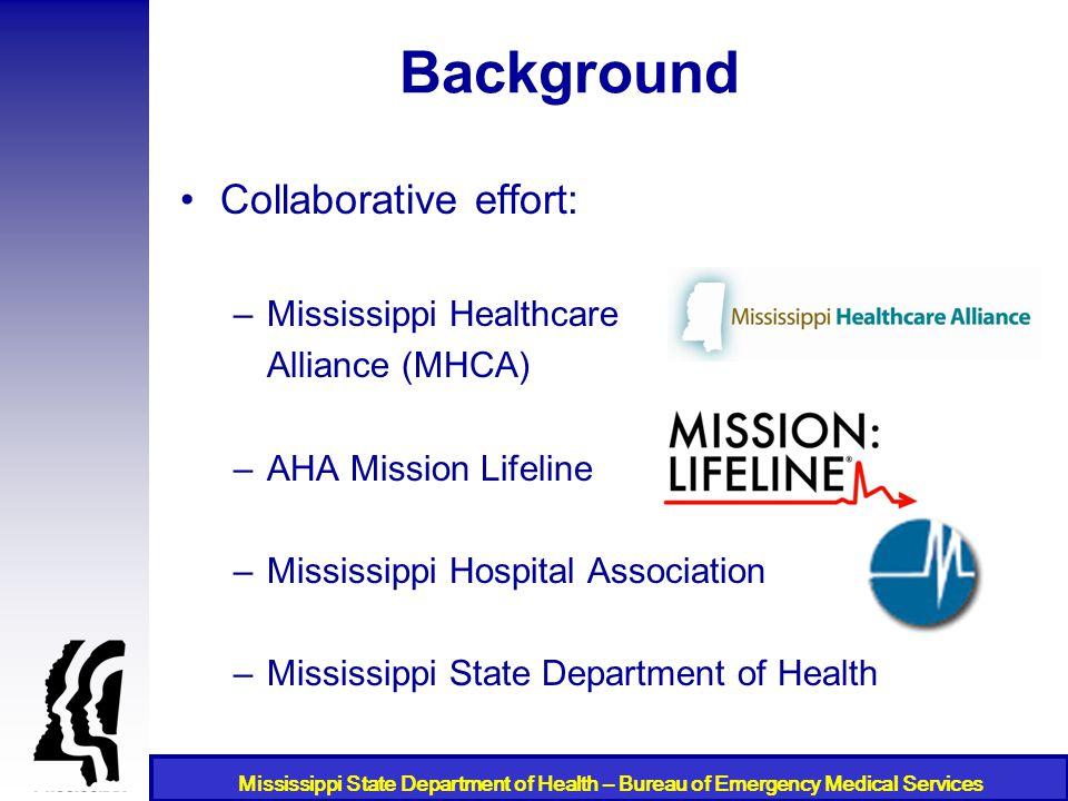 Mississippi State Department of Health – Bureau of Emergency Medical Services Background Collaborative effort: –Mississippi Healthcare Alliance (MHCA)