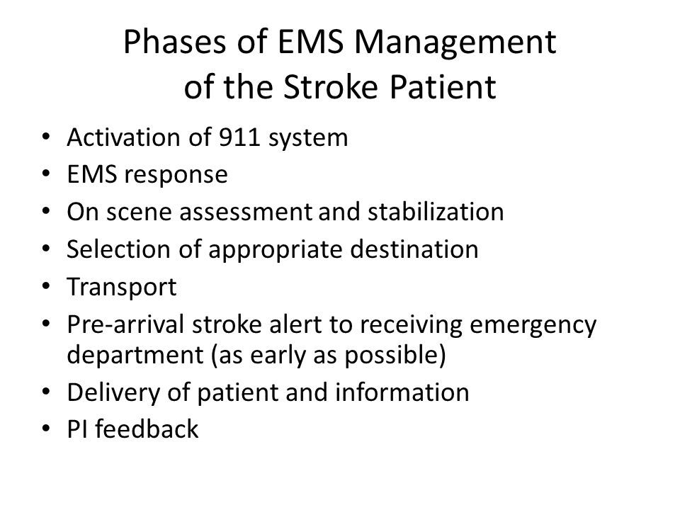 Phases of EMS Management of the Stroke Patient Activation of 911 system EMS response On scene assessment and stabilization Selection of appropriate destination Transport Pre-arrival stroke alert to receiving emergency department (as early as possible) Delivery of patient and information PI feedback
