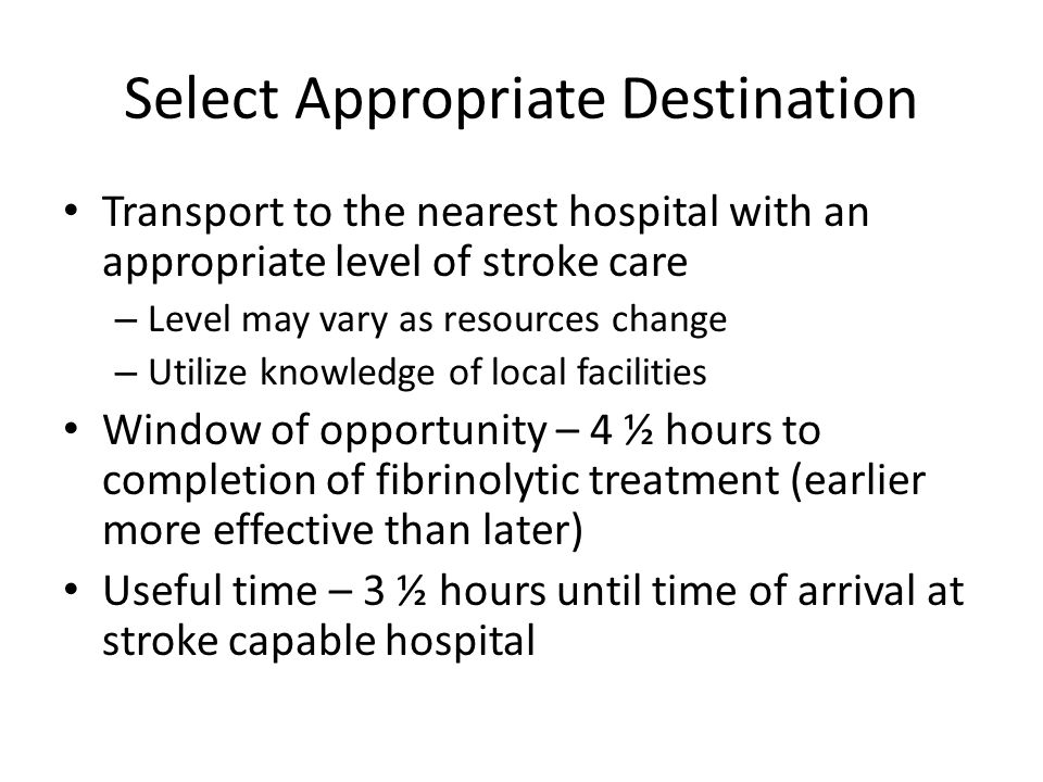 Select Appropriate Destination Transport to the nearest hospital with an appropriate level of stroke care – Level may vary as resources change – Utilize knowledge of local facilities Window of opportunity – 4 ½ hours to completion of fibrinolytic treatment (earlier more effective than later) Useful time – 3 ½ hours until time of arrival at stroke capable hospital