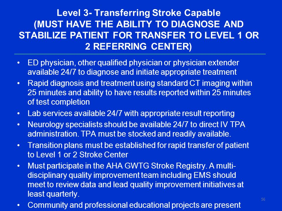 Level 3- Transferring Stroke Capable (MUST HAVE THE ABILITY TO DIAGNOSE AND STABILIZE PATIENT FOR TRANSFER TO LEVEL 1 OR 2 REFERRING CENTER) ED physician, other qualified physician or physician extender available 24/7 to diagnose and initiate appropriate treatment Rapid diagnosis and treatment using standard CT imaging within 25 minutes and ability to have results reported within 25 minutes of test completion Lab services available 24/7 with appropriate result reporting Neurology specialists should be available 24/7 to direct IV TPA administration.