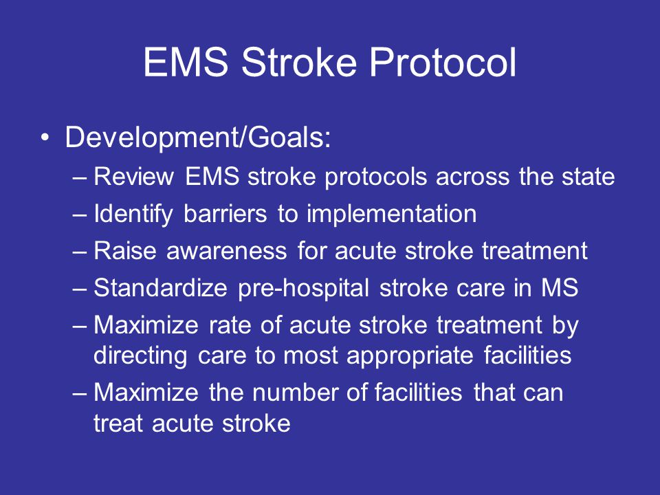 EMS Stroke Protocol Development/Goals: –Review EMS stroke protocols across the state –Identify barriers to implementation –Raise awareness for acute stroke treatment –Standardize pre-hospital stroke care in MS –Maximize rate of acute stroke treatment by directing care to most appropriate facilities –Maximize the number of facilities that can treat acute stroke