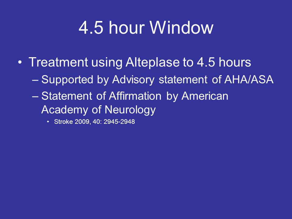 4.5 hour Window Treatment using Alteplase to 4.5 hours –Supported by Advisory statement of AHA/ASA –Statement of Affirmation by American Academy of Neurology Stroke 2009, 40: 2945-2948
