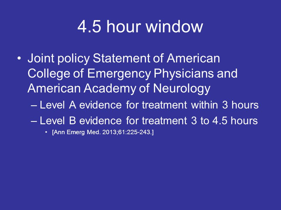 4.5 hour window Joint policy Statement of American College of Emergency Physicians and American Academy of Neurology –Level A evidence for treatment within 3 hours –Level B evidence for treatment 3 to 4.5 hours [Ann Emerg Med.