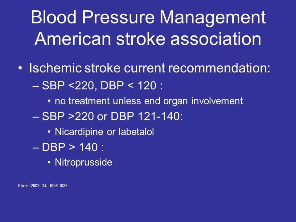 Blood Pressure Management American stroke association Ischemic stroke current recommendation: –SBP <220, DBP < 120 : no treatment unless end organ involvement –SBP >220 or DBP 121-140: Nicardipine or labetalol –DBP > 140 : Nitroprusside Stroke 2003: 34: 1056-1083
