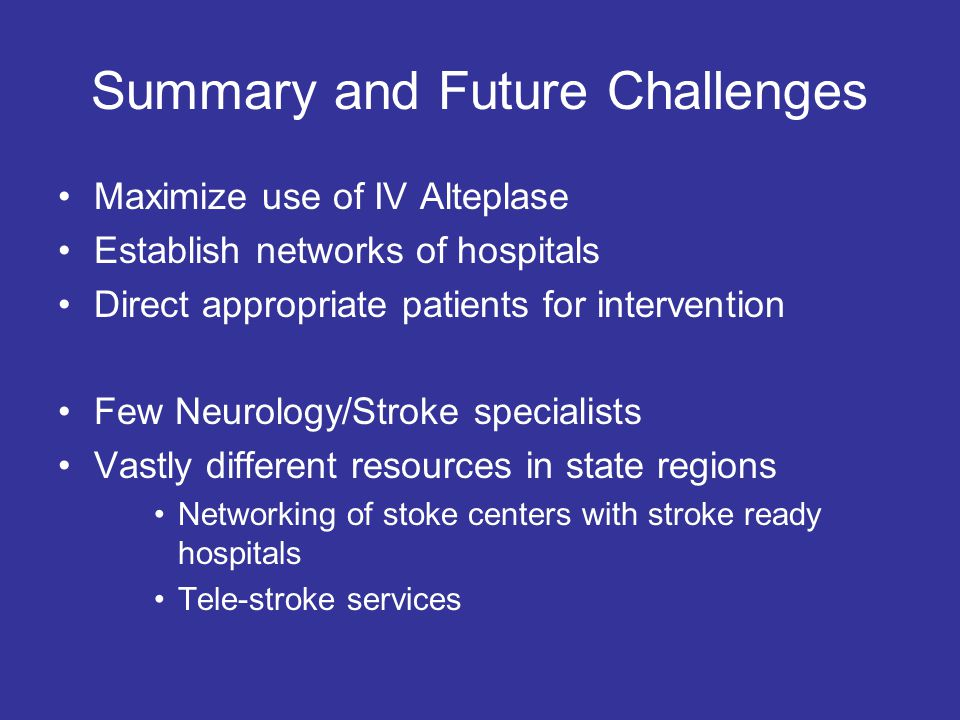 Summary and Future Challenges Maximize use of IV Alteplase Establish networks of hospitals Direct appropriate patients for intervention Few Neurology/Stroke specialists Vastly different resources in state regions Networking of stoke centers with stroke ready hospitals Tele-stroke services