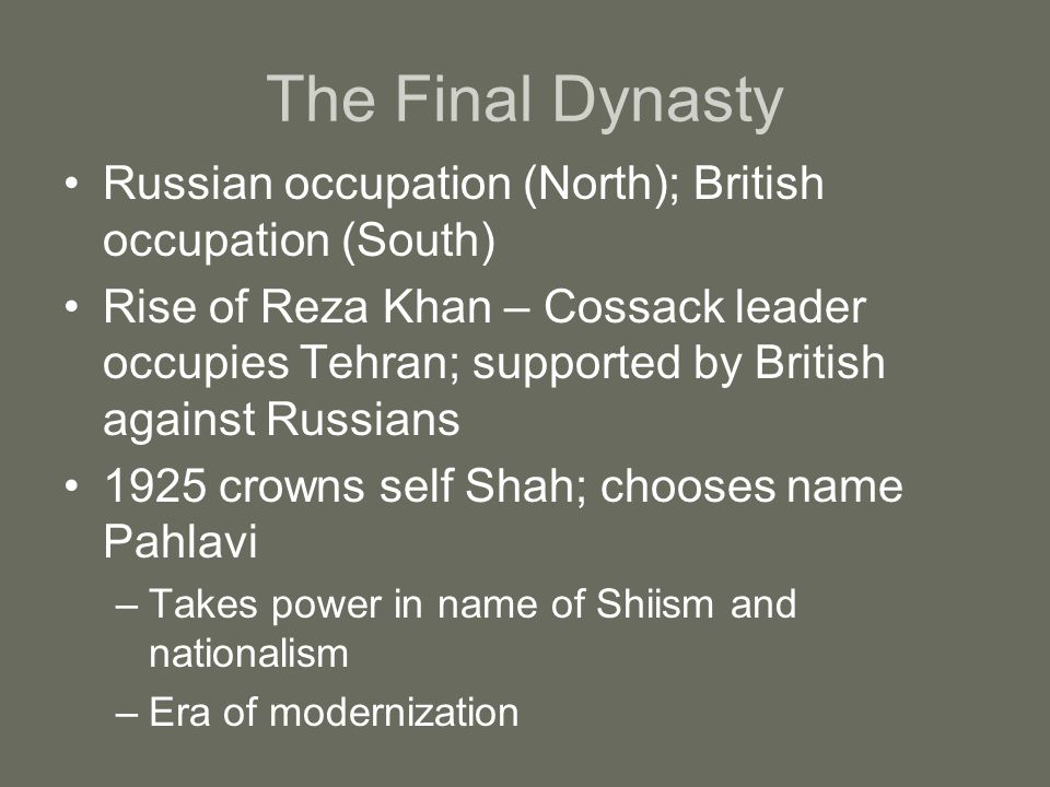 The Final Dynasty Russian occupation (North); British occupation (South) Rise of Reza Khan – Cossack leader occupies Tehran; supported by British against Russians 1925 crowns self Shah; chooses name Pahlavi –Takes power in name of Shiism and nationalism –Era of modernization