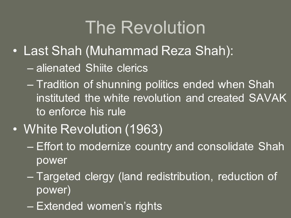 The Revolution Last Shah (Muhammad Reza Shah): –alienated Shiite clerics –Tradition of shunning politics ended when Shah instituted the white revolution and created SAVAK to enforce his rule White Revolution (1963) –Effort to modernize country and consolidate Shah power –Targeted clergy (land redistribution, reduction of power) –Extended women's rights