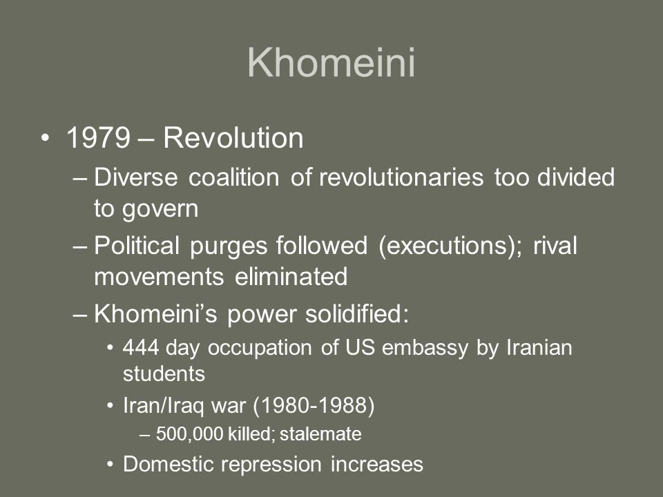 Khomeini 1979 – Revolution –Diverse coalition of revolutionaries too divided to govern –Political purges followed (executions); rival movements eliminated –Khomeini's power solidified: 444 day occupation of US embassy by Iranian students Iran/Iraq war (1980-1988) –500,000 killed; stalemate Domestic repression increases