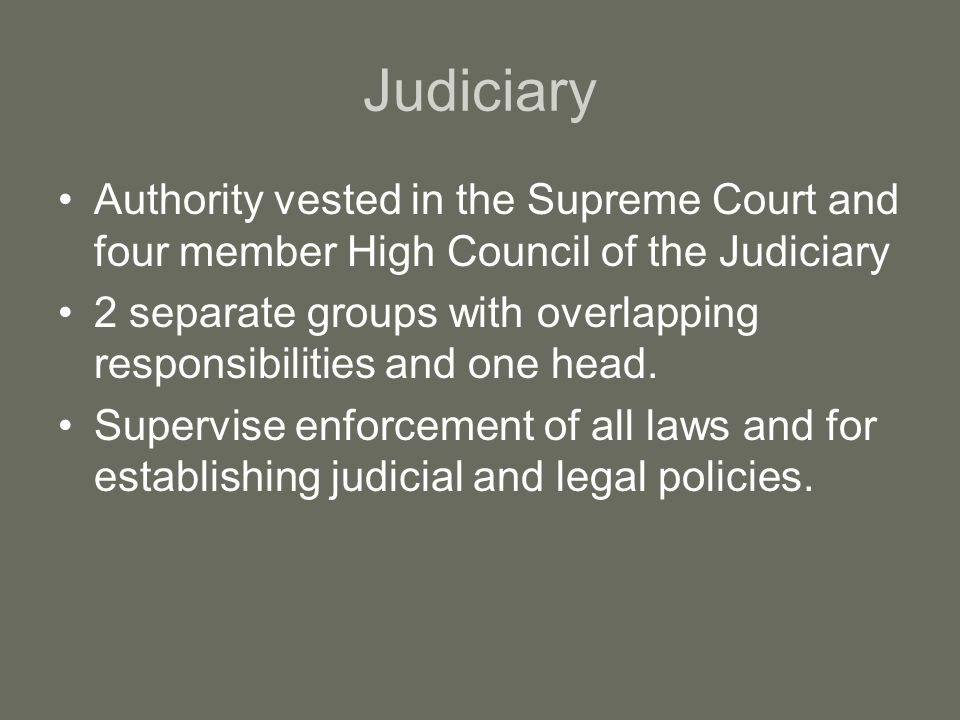 Judiciary Authority vested in the Supreme Court and four member High Council of the Judiciary 2 separate groups with overlapping responsibilities and one head.