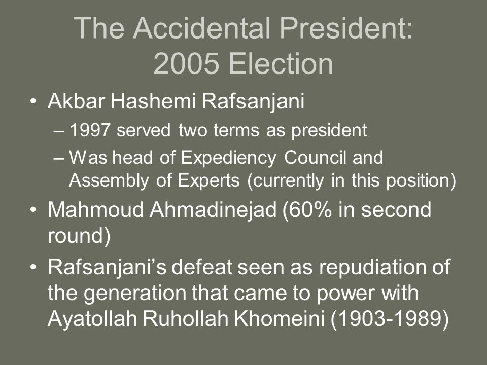 The Accidental President: 2005 Election Akbar Hashemi Rafsanjani –1997 served two terms as president –Was head of Expediency Council and Assembly of Experts (currently in this position) Mahmoud Ahmadinejad (60% in second round) Rafsanjani's defeat seen as repudiation of the generation that came to power with Ayatollah Ruhollah Khomeini (1903-1989)