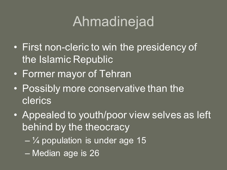 Ahmadinejad First non-cleric to win the presidency of the Islamic Republic Former mayor of Tehran Possibly more conservative than the clerics Appealed to youth/poor view selves as left behind by the theocracy –¼ population is under age 15 –Median age is 26