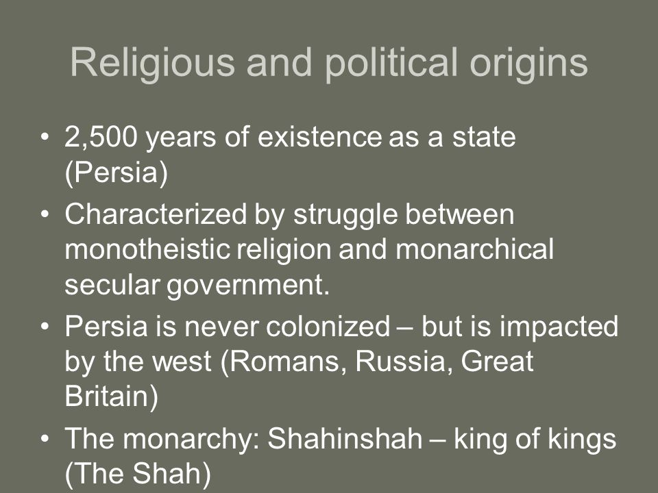 Religious and political origins 2,500 years of existence as a state (Persia) Characterized by struggle between monotheistic religion and monarchical secular government.