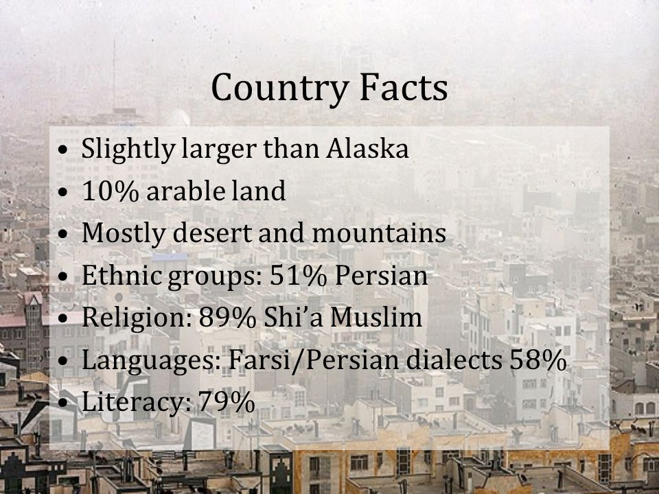 Country Facts Slightly larger than Alaska 10% arable land Mostly desert and mountains Ethnic groups: 51% Persian Religion: 89% Shi'a Muslim Languages:
