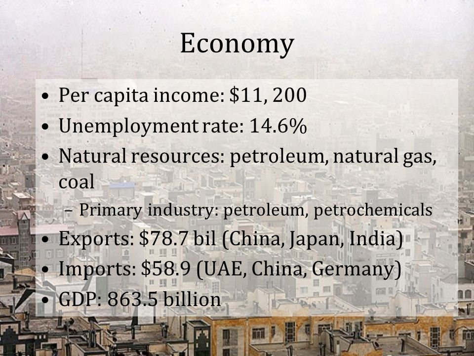 Economy Per capita income: $11, 200 Unemployment rate: 14.6% Natural resources: petroleum, natural gas, coal –Primary industry: petroleum, petrochemic