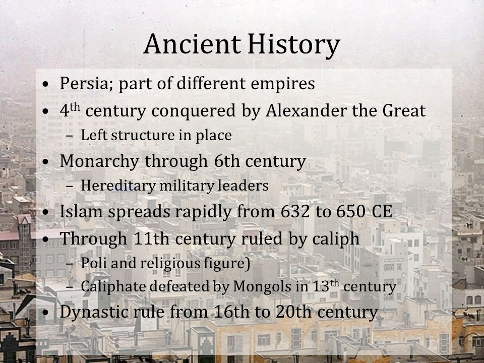 Ancient History Persia; part of different empires 4 th century conquered by Alexander the Great –Left structure in place Monarchy through 6th century