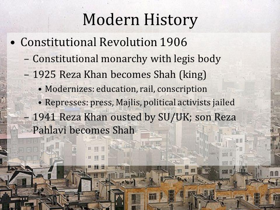 Modern History Constitutional Revolution 1906 –Constitutional monarchy with legis body –1925 Reza Khan becomes Shah (king) Modernizes: education, rail