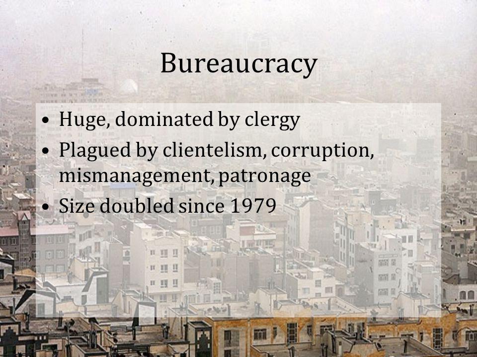 Bureaucracy Huge, dominated by clergy Plagued by clientelism, corruption, mismanagement, patronage Size doubled since 1979
