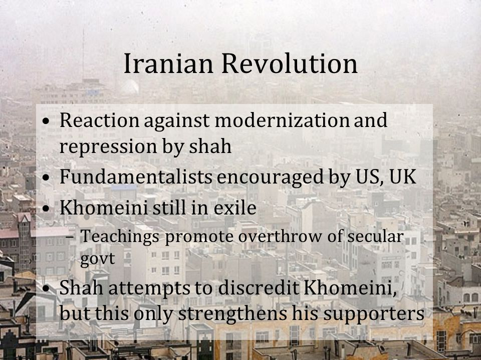 Iranian Revolution 1978 –Unarmed demonstrators killed in Tehran –Oil workers strike –Shah declares martial law –2 million ppl participate in anti-regime protests rallies are organized and led by clerics –Shah flees to Egypt in Feb 1979 –Khomeini returns from exile