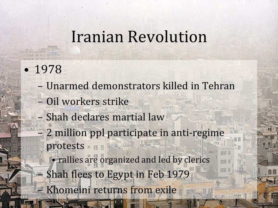 Iranian Revolution 1978 –Unarmed demonstrators killed in Tehran –Oil workers strike –Shah declares martial law –2 million ppl participate in anti-regi