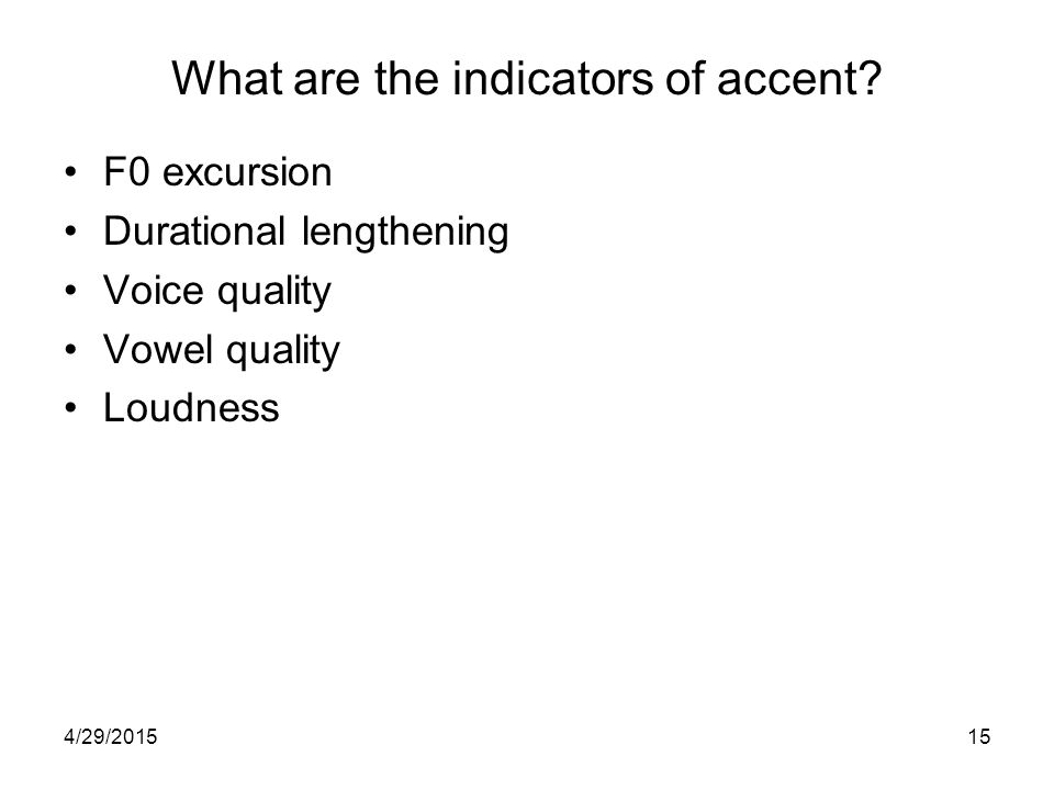 4/29/201514 Predicting Pitch Accent Accent: Which items are made intonationally prominent and how.
