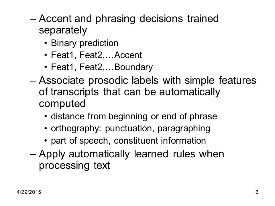 4/29/20156 –Accent and phrasing decisions trained separately Binary prediction Feat1, Feat2,…Accent Feat1, Feat2,…Boundary –Associate prosodic labels with simple features of transcripts that can be automatically computed distance from beginning or end of phrase orthography: punctuation, paragraphing part of speech, constituent information –Apply automatically learned rules when processing text