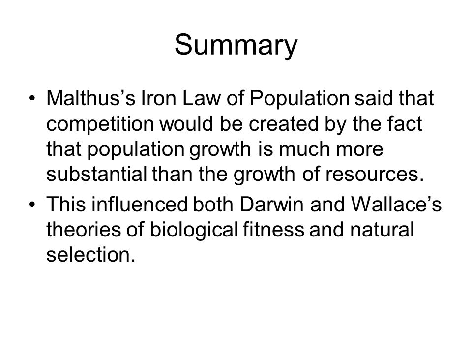 Summary Malthus's Iron Law of Population said that competition would be created by the fact that population growth is much more substantial than the growth of resources.