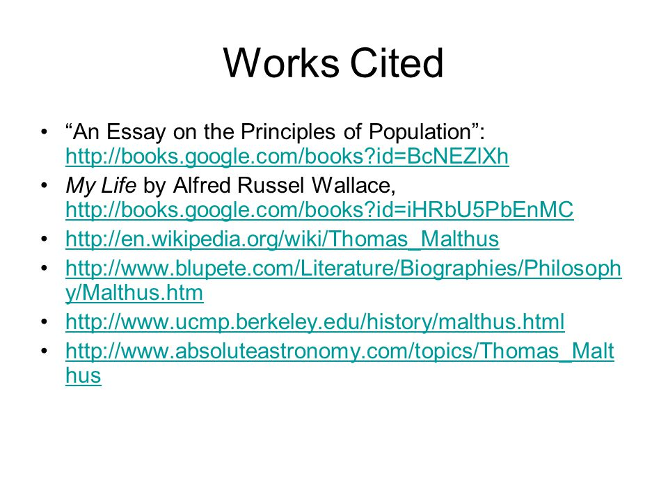 Works Cited An Essay on the Principles of Population : http://books.google.com/books?id=BcNEZlXh http://books.google.com/books?id=BcNEZlXh My Life by Alfred Russel Wallace, http://books.google.com/books?id=iHRbU5PbEnMC http://books.google.com/books?id=iHRbU5PbEnMC http://en.wikipedia.org/wiki/Thomas_Malthus http://www.blupete.com/Literature/Biographies/Philosoph y/Malthus.htmhttp://www.blupete.com/Literature/Biographies/Philosoph y/Malthus.htm http://www.ucmp.berkeley.edu/history/malthus.html http://www.absoluteastronomy.com/topics/Thomas_Malt hushttp://www.absoluteastronomy.com/topics/Thomas_Malt hus