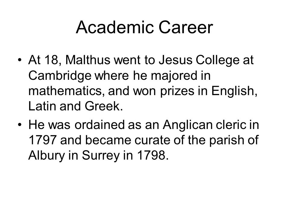 Academic Career At 18, Malthus went to Jesus College at Cambridge where he majored in mathematics, and won prizes in English, Latin and Greek.