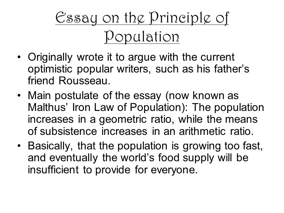Essay on the Principle of Population Originally wrote it to argue with the current optimistic popular writers, such as his father's friend Rousseau.