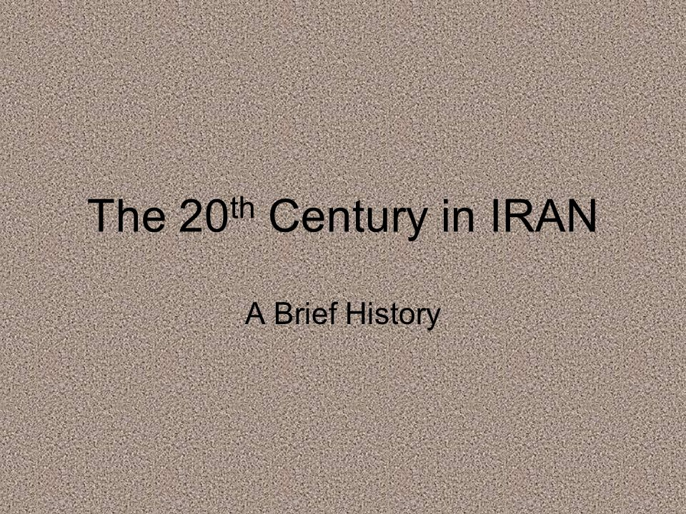 The 20 th Century in IRAN A Brief History