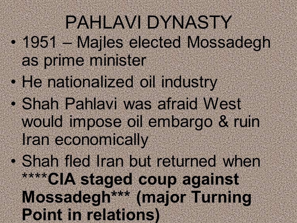 PAHLAVI DYNASTY 1951 – Majles elected Mossadegh as prime minister He nationalized oil industry Shah Pahlavi was afraid West would impose oil embargo & ruin Iran economically Shah fled Iran but returned when ****CIA staged coup against Mossadegh*** (major Turning Point in relations)