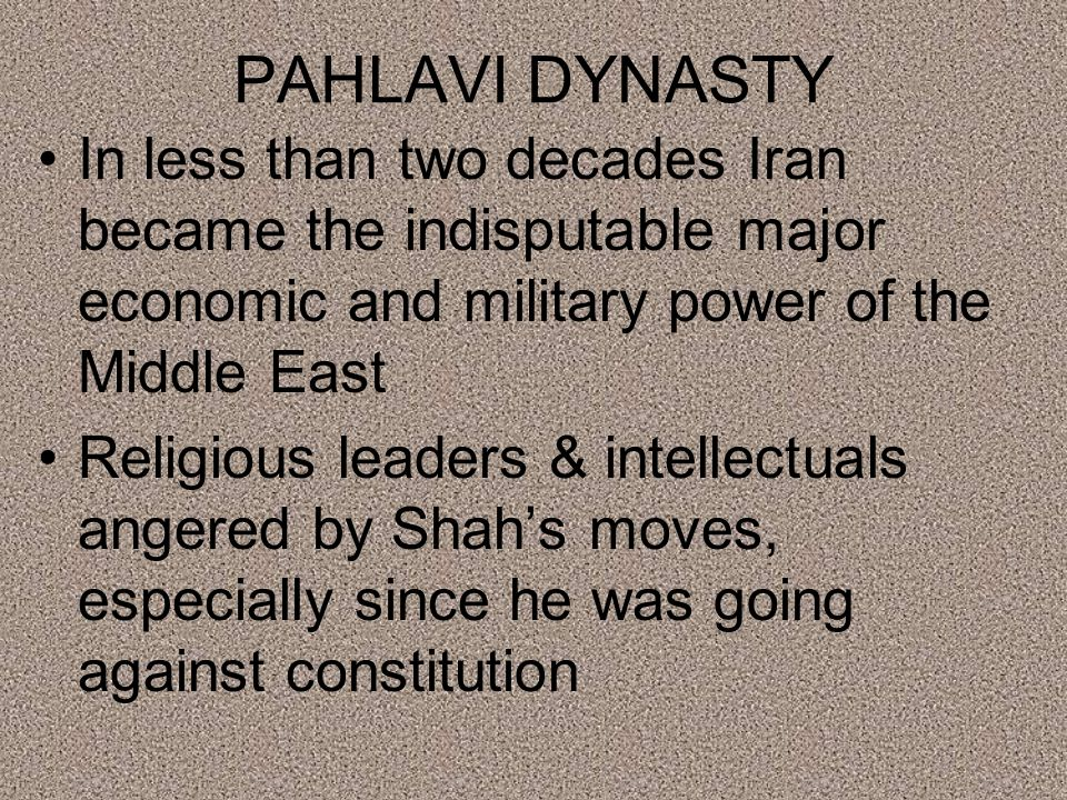 PAHLAVI DYNASTY In less than two decades Iran became the indisputable major economic and military power of the Middle East Religious leaders & intellectuals angered by Shah's moves, especially since he was going against constitution