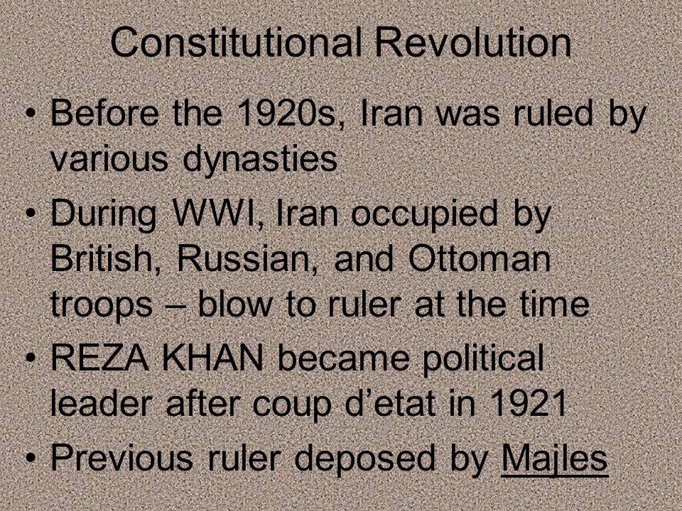Constitutional Revolution Before the 1920s, Iran was ruled by various dynasties During WWI, Iran occupied by British, Russian, and Ottoman troops – blow to ruler at the time REZA KHAN became political leader after coup d'etat in 1921 Previous ruler deposed by Majles