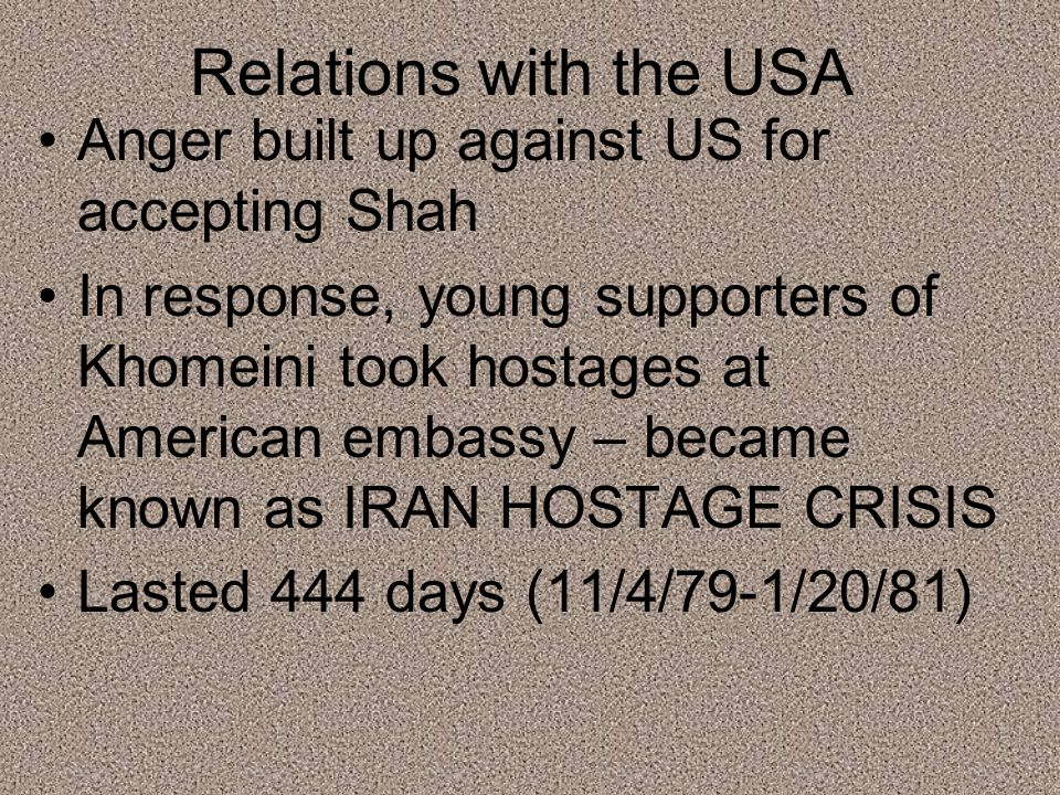 Relations with the USA Anger built up against US for accepting Shah In response, young supporters of Khomeini took hostages at American embassy – became known as IRAN HOSTAGE CRISIS Lasted 444 days (11/4/79-1/20/81)